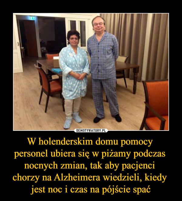 W holenderskim domu pomocy personel ubiera się w piżamy podczas nocnych zmian, tak aby pacjenci chorzy na Alzheimera wiedzieli, kiedy jest noc i czas na pójście spać –