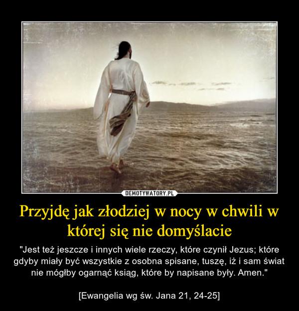 """Przyjdę jak złodziej w nocy w chwili w której się nie domyślacie – """"Jest też jeszcze i innych wiele rzeczy, które czynił Jezus; które gdyby miały być wszystkie z osobna spisane, tuszę, iż i sam świat nie mógłby ogarnąć ksiąg, które by napisane były. Amen.""""[Ewangelia wg św. Jana 21, 24-25]"""