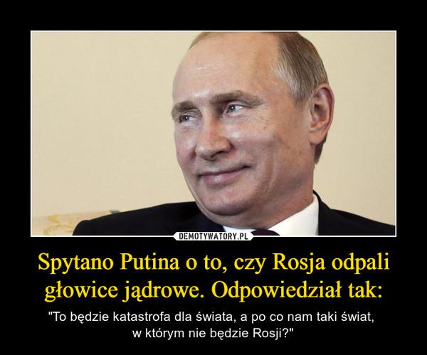 """Spytano Putina o to, czy Rosja odpali głowice jądrowe. Odpowiedział tak: – """"To będzie katastrofa dla świata, a po co nam taki świat, w którym nie będzie Rosji?"""""""
