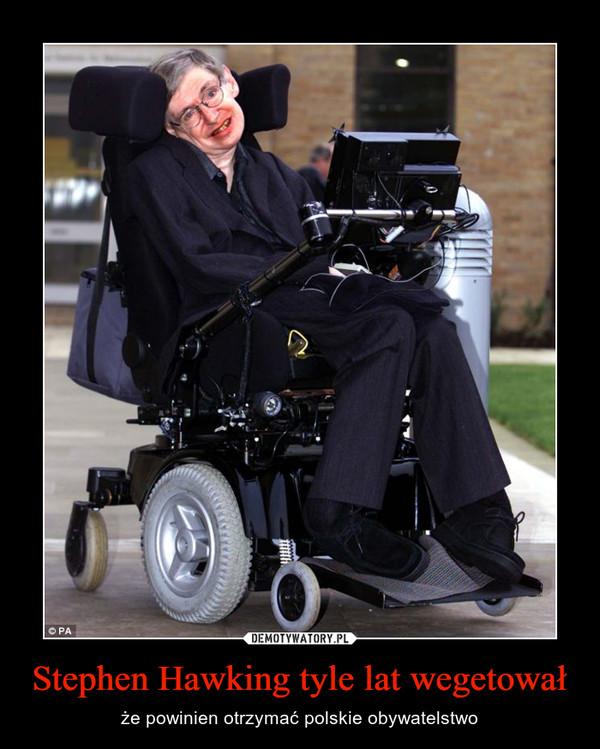 Stephen Hawking tyle lat wegetował – że powinien otrzymać polskie obywatelstwo
