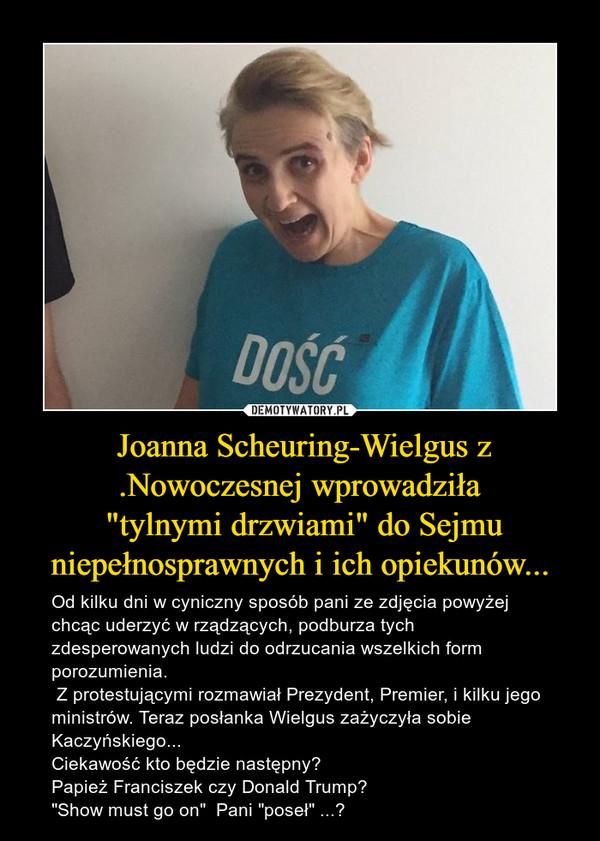 """Joanna Scheuring-Wielgus z .Nowoczesnej wprowadziła """"tylnymi drzwiami"""" do Sejmu niepełnosprawnych i ich opiekunów... – Od kilku dni w cyniczny sposób pani ze zdjęcia powyżej chcąc uderzyć w rządzących, podburza tych zdesperowanych ludzi do odrzucania wszelkich form porozumienia. Z protestującymi rozmawiał Prezydent, Premier, i kilku jego  ministrów. Teraz posłanka Wielgus zażyczyła sobie Kaczyńskiego...  Ciekawość kto będzie następny?  Papież Franciszek czy Donald Trump?""""Show must go on""""  Pani """"poseł"""" ...?"""