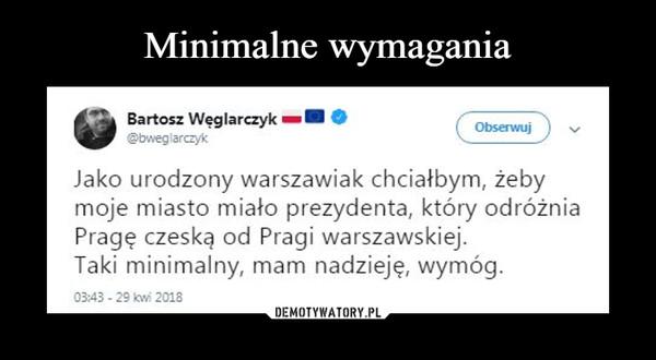 –  •Bartosz WęglarczykJako urodzony warszawiak chciałbym, żeby moje miasto miało prezydenta, który odróżnia Pragę czeską od Pragi warszawskiej. Taki minimalny, mam nadzieję, wymóg. 03:43 - 29 kw! 2018