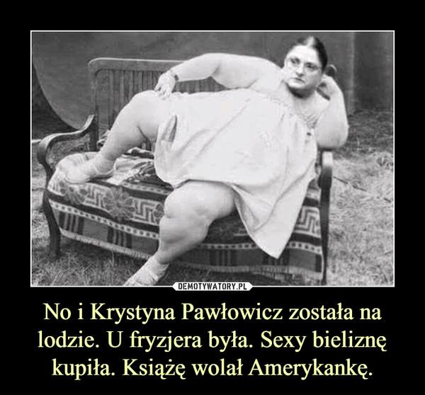 No i Krystyna Pawłowicz została na lodzie. U fryzjera była. Sexy bieliznę kupiła. Książę wolał Amerykankę. –