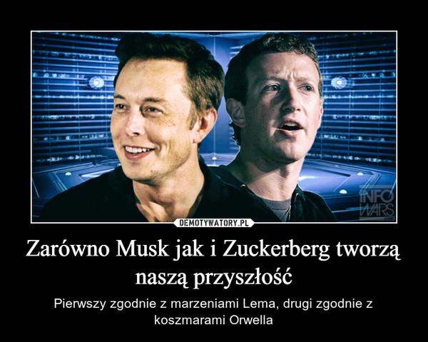 Zarówno Musk jak i Zuckerberg tworzą naszą przyszłość – Pierwszy zgodnie z marzeniami Lema, drugi zgodnie z koszmarami Orwella