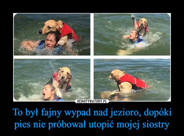 To był fajny wypad nad jezioro, dopóki pies nie próbował utopić mojej siostry –