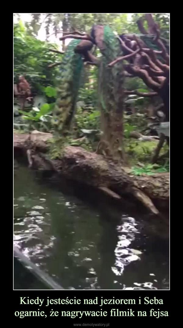 Kiedy jesteście nad jeziorem i Seba ogarnie, że nagrywacie filmik na fejsa –