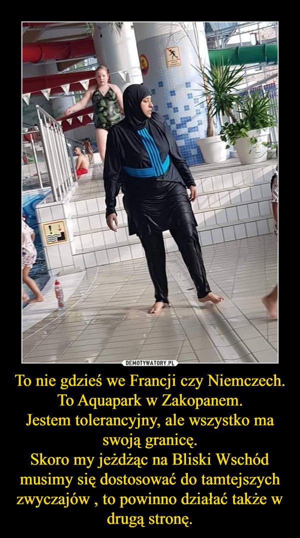 To nie gdzieś we Francji czy Niemczech.To Aquapark w Zakopanem.Jestem tolerancyjny, ale wszystko ma swoją granicę.Skoro my jeżdżąc na Bliski Wschód musimy się dostosować do tamtejszych zwyczajów , to powinno działać także w drugą stronę. –