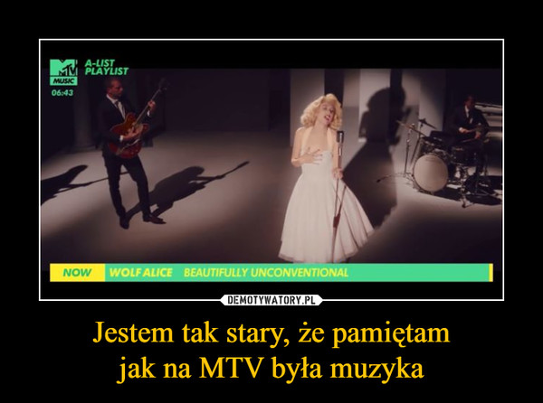 Jestem tak stary, że pamiętamjak na MTV była muzyka –
