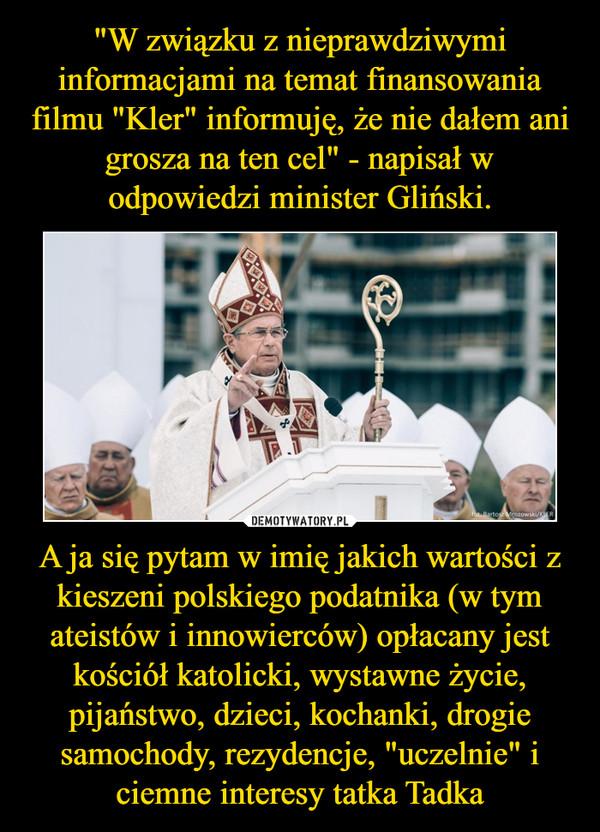 """A ja się pytam w imię jakich wartości z kieszeni polskiego podatnika (w tym ateistów i innowierców) opłacany jest kościół katolicki, wystawne życie, pijaństwo, dzieci, kochanki, drogie samochody, rezydencje, """"uczelnie"""" i ciemne interesy tatka Tadka –"""