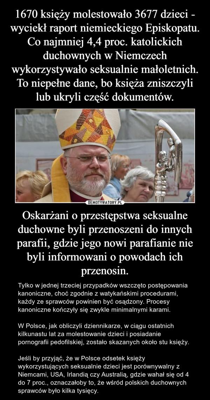 Oskarżani o przestępstwa seksualne duchowne byli przenoszeni do innych parafii, gdzie jego nowi parafianie nie byli informowani o powodach ich przenosin. – Tylko w jednej trzeciej przypadków wszczęto postępowania kanoniczne, choć zgodnie z watykańskimi procedurami, każdy ze sprawców powinien być osądzony. Procesy kanoniczne kończyły się zwykle minimalnymi karami.W Polsce, jak obliczyli dziennikarze, w ciągu ostatnich kilkunastu lat za molestowanie dzieci i posiadanie pornografii pedofilskiej, zostało skazanych około stu księży.Jeśli by przyjąć, że w Polsce odsetek księży wykorzystujących seksualnie dzieci jest porównywalny z Niemcami, USA, Irlandią czy Australią, gdzie wahał się od 4 do 7 proc., oznaczałoby to, że wśród polskich duchownych sprawców było kilka tysięcy.