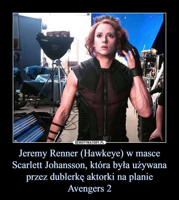 Jeremy Renner (Hawkeye) w masce Scarlett Johansson, która była używana przez dublerkę aktorki na planie Avengers 2 –