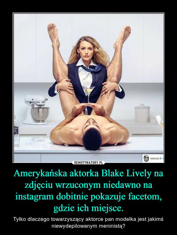 Amerykańska aktorka Blake Lively na zdjęciu wrzuconym niedawno na instagram dobitnie pokazuje facetom, gdzie ich miejsce. – Tylko dlaczego towarzyszący aktorce pan modelka jest jakimś niewydepilowanym meninistą?