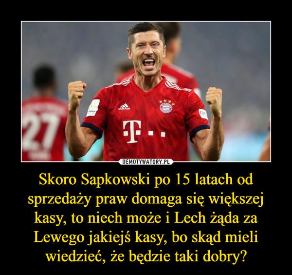 Skoro Sapkowski po 15 latach od sprzedaży praw domaga się większej kasy, to niech może i Lech żąda za Lewego jakiejś kasy, bo skąd mieli wiedzieć, że będzie taki dobry? –