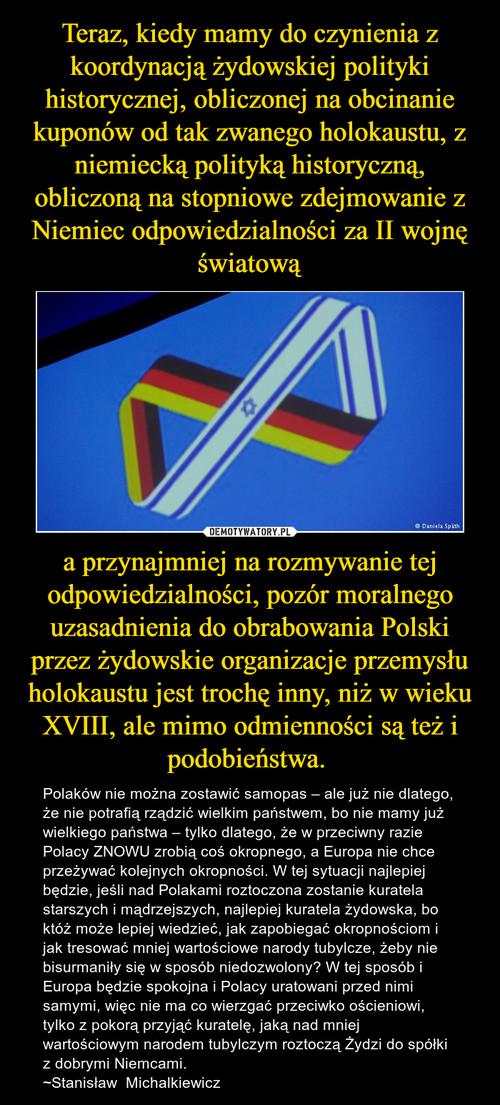 Teraz, kiedy mamy do czynienia z koordynacją żydowskiej polityki historycznej, obliczonej na obcinanie kuponów od tak zwanego holokaustu, z niemiecką polityką historyczną, obliczoną na stopniowe zdejmowanie z Niemiec odpowiedzialności za II wojnę światową a przynajmniej na rozmywanie tej odpowiedzialności, pozór moralnego uzasadnienia do obrabowania Polski przez żydowskie organizacje przemysłu holokaustu jest trochę inny, niż w wieku XVIII, ale mimo odmienności są też i podobieństwa.