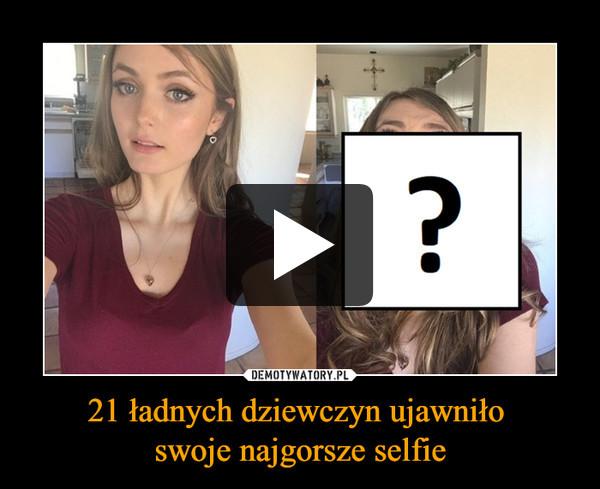 21 ładnych dziewczyn ujawniło swoje najgorsze selfie –