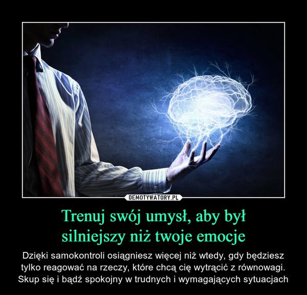 Trenuj swój umysł, aby byłsilniejszy niż twoje emocje – Dzięki samokontroli osiągniesz więcej niż wtedy, gdy będziesz tylko reagować na rzeczy, które chcą cię wytrącić z równowagi. Skup się i bądź spokojny w trudnych i wymagających sytuacjach