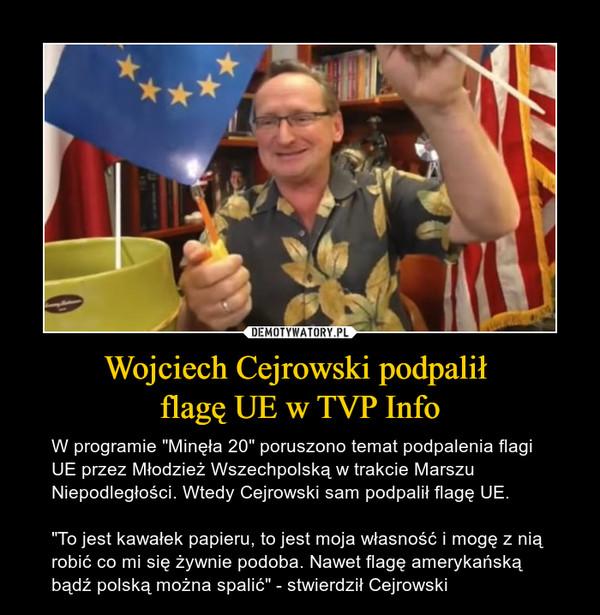 """Wojciech Cejrowski podpalił flagę UE w TVP Info – W programie """"Minęła 20"""" poruszono temat podpalenia flagi UE przez Młodzież Wszechpolską w trakcie Marszu Niepodległości. Wtedy Cejrowski sam podpalił flagę UE. """"To jest kawałek papieru, to jest moja własność i mogę z nią robić co mi się żywnie podoba. Nawet flagę amerykańską bądź polską można spalić"""" - stwierdził Cejrowski"""