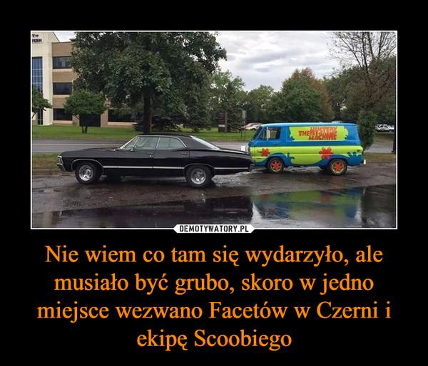 Nie wiem co tam się wydarzyło, ale musiało być grubo, skoro w jedno miejsce wezwano Facetów w Czerni i ekipę Scoobiego –