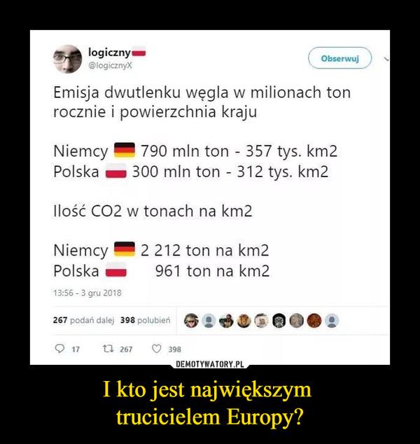 I kto jest największym trucicielem Europy? –  Emisja dwutlenku węgla w milionach ton rocznie i powierzchnia kraju Niemcy MI 790 mln ton - 357 tys. km2 Polska 300 mln ton - 312 tys. km2 Ilość CO2 w tonach na km2 Niemcy IM 2 212 ton na km2 Polska im 961 ton na km2