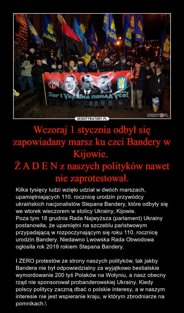 Wczoraj 1 stycznia odbył się zapowiadany marsz ku czci Bandery w Kijowie. Ż A D E N z naszych polityków nawet nie zaprotestował. – Kilka tysięcy ludzi wzięło udział w dwóch marszach, upamiętniających 110. rocznicę urodzin przywódcy ukraińskich nacjonalistów Stepana Bandery, które odbyły się we wtorek wieczorem w stolicy Ukrainy, Kijowie.Poza tym 18 grudnia Rada Najwyższa (parlament) Ukrainy postanowiła, że upamiętni na szczeblu państwowym przypadającą w rozpoczynającym się roku 110. rocznicę urodzin Bandery. Niedawno Lwowska Rada Obwodowa ogłosiła rok 2019 rokiem Stepana Bandery.I ZERO protestów ze strony naszych polityków, tak jakby Bandera nie był odpowiedzialny za wyjątkowo bestialskie wymordowanie 200 tyś Polaków na Wołyniu, a nasz obecny rząd nie sponsorował probanderowskiej Ukrainy. Kiedy polscy politycy zaczną dbać o polskie interesy, a w naszym interesie nie jest wspieranie kraju, w którym zbrodniarze na pomnikach.\