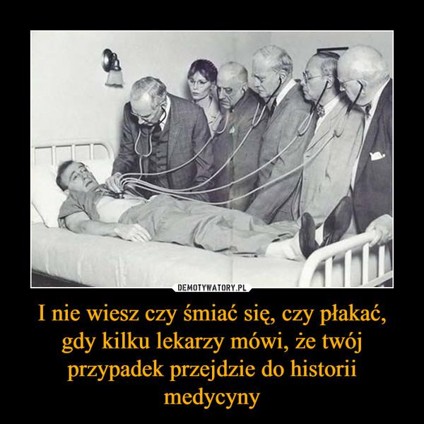 I nie wiesz czy śmiać się, czy płakać, gdy kilku lekarzy mówi, że twój przypadek przejdzie do historii medycyny –