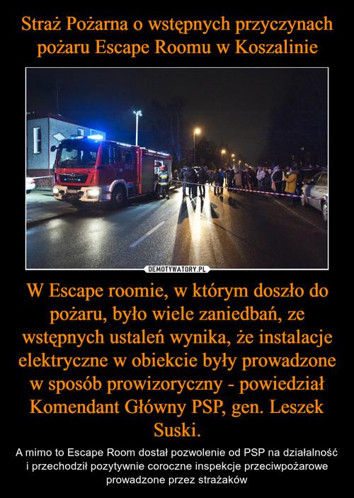Straż Pożarna o wstępnych przyczynach pożaru Escape Roomu w Koszalinie W Escape roomie, w którym doszło do pożaru, było wiele zaniedbań, ze wstępnych ustaleń wynika, że instalacje elektryczne w obiekcie były prowadzone w sposób prowizoryczny - powiedział Komendant Główny PSP, gen. Leszek Suski.