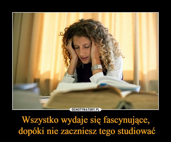 Wszystko wydaje się fascynujące, dopóki nie zaczniesz tego studiować –