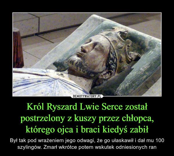 Król Ryszard Lwie Serce został postrzelony z kuszy przez chłopca, którego ojca i braci kiedyś zabił – Był tak pod wrażeniem jego odwagi, że go ułaskawił i dał mu 100 szylingów. Zmarł wkrótce potem wskutek odniesionych ran