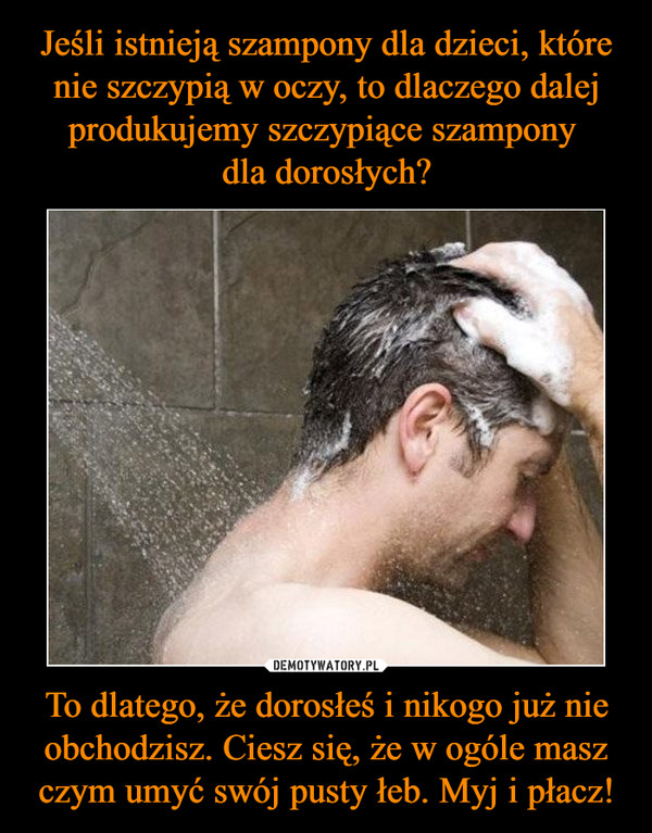 To dlatego, że dorosłeś i nikogo już nie obchodzisz. Ciesz się, że w ogóle masz czym umyć swój pusty łeb. Myj i płacz! –