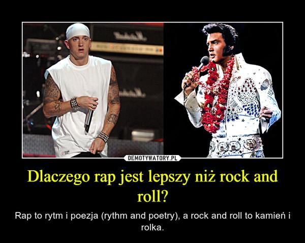 Dlaczego rap jest lepszy niż rock and roll? – Rap to rytm i poezja (rythm and poetry), a rock and roll to kamień i rolka.