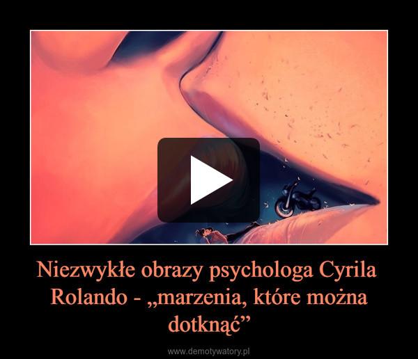 """Niezwykłe obrazy psychologa Cyrila  Rolando - """"marzenia, które można dotknąć"""" –"""