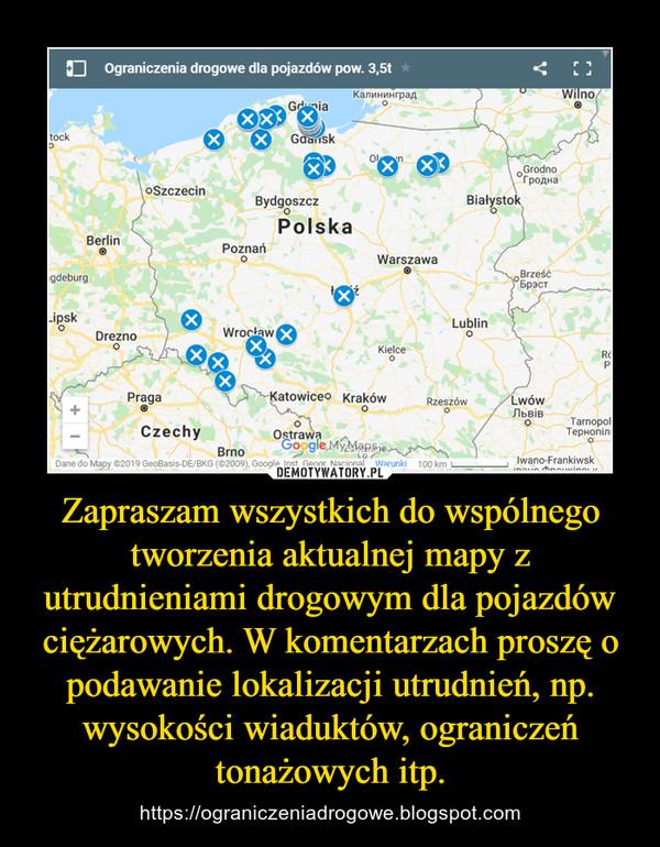 Zapraszam wszystkich do wspólnego tworzenia aktualnej mapy z utrudnieniami drogowym dla pojazdów ciężarowych. W komentarzach proszę o podawanie lokalizacji utrudnień, np. wysokości wiaduktów, ograniczeń tonażowych itp. – https://ograniczeniadrogowe.blogspot.com