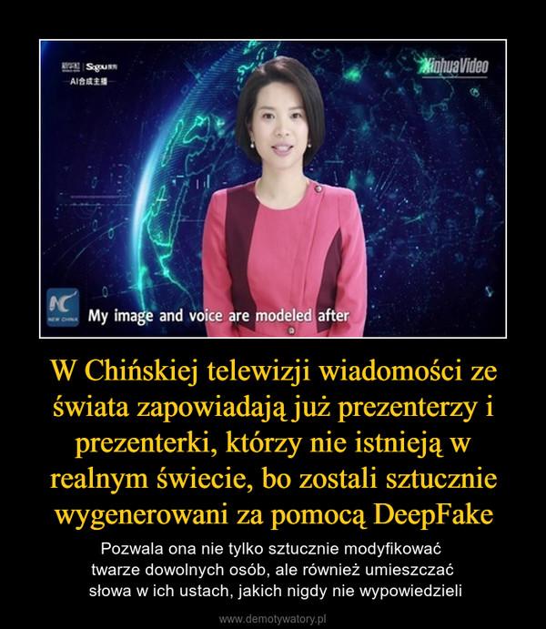 W Chińskiej telewizji wiadomości ze świata zapowiadają już prezenterzy i prezenterki, którzy nie istnieją w realnym świecie, bo zostali sztucznie wygenerowani za pomocą DeepFake – Pozwala ona nie tylko sztucznie modyfikować twarze dowolnych osób, ale również umieszczać słowa w ich ustach, jakich nigdy nie wypowiedzieli