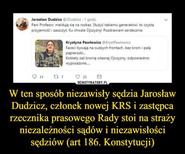 W ten sposób niezawisły sędzia Jarosław Dudzicz, członek nowej KRS i zastępca rzecznika prasowego Rady stoi na straży niezależności sądów i niezawisłości sędziów (art 186. Konstytucji)