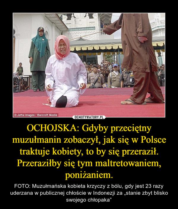 """OCHOJSKA: Gdyby przeciętny muzułmanin zobaczył, jak się w Polsce traktuje kobiety, to by się przeraził. Przeraziłby się tym maltretowaniem, poniżaniem. – FOTO: Muzułmańska kobieta krzyczy z bólu, gdy jest 23 razy uderzana w publicznej chłoście w Indonezji za """"stanie zbyt blisko swojego chłopaka"""""""