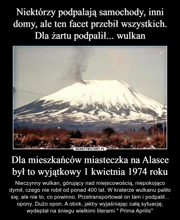 Dla mieszkańców miasteczka na Alasce był to wyjątkowy 1 kwietnia 1974 roku – Nieczynny wulkan, górujący nad miejscowością, niepokojąco dymił, czego nie robił od ponad 400 lat. W kraterze wulkanu paliło się, ale nie to, co powinno. Przetransportował on tam i podpalił... opony. Dużo opon. A obok, jakby wyjaśniając całą sytuację, wydeptał na śniegu wielkimi literami '' Prima Aprilis''
