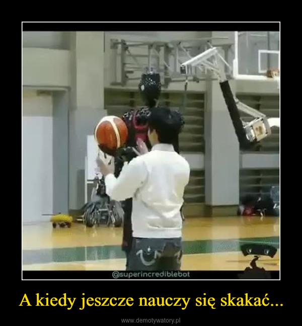 A kiedy jeszcze nauczy się skakać... –
