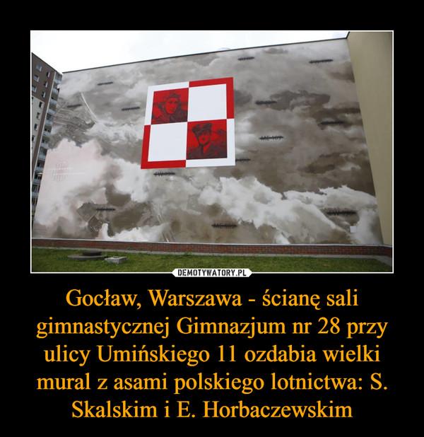 Gocław, Warszawa - ścianę sali gimnastycznej Gimnazjum nr 28 przy ulicy Umińskiego 11 ozdabia wielki mural z asami polskiego lotnictwa: S. Skalskim i E. Horbaczewskim –