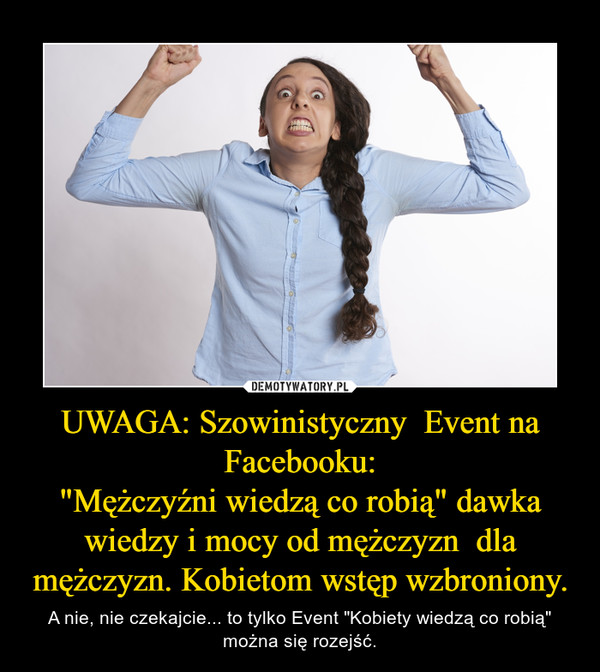 """UWAGA: Szowinistyczny  Event na Facebooku: """"Mężczyźni wiedzą co robią"""" dawka wiedzy i mocy od mężczyzn  dla mężczyzn. Kobietom wstęp wzbroniony."""