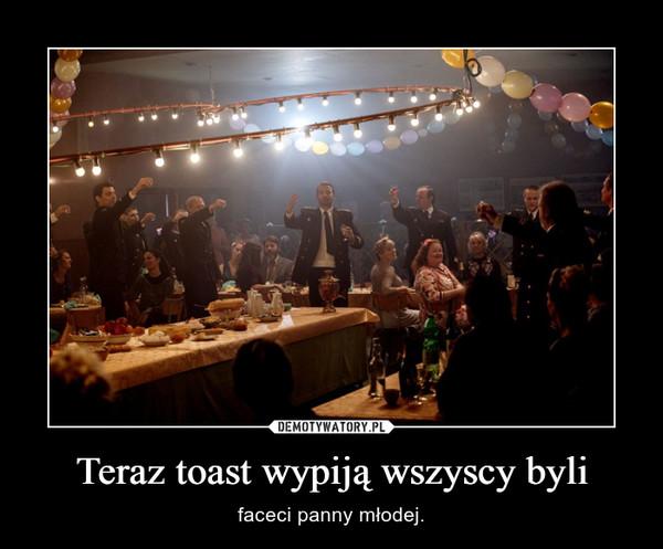 Teraz toast wypiją wszyscy byli – faceci panny młodej.