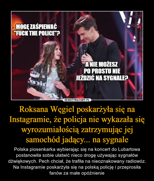 Roksana Węgiel poskarżyła się na Instagramie, że policja nie wykazała się wyrozumiałością zatrzymując jej samochód jadący... na sygnale – Polska piosenkarka wybierając się na koncert do Lubartowa postanowiła sobie ułatwić nieco drogę używając sygnałów dźwiękowych. Pech chciał, że trafiła na nieoznakowany radiowóz. Na Instagramie poskarżyła się na polską policję i przeprosiła fanów za małe opóźnienie