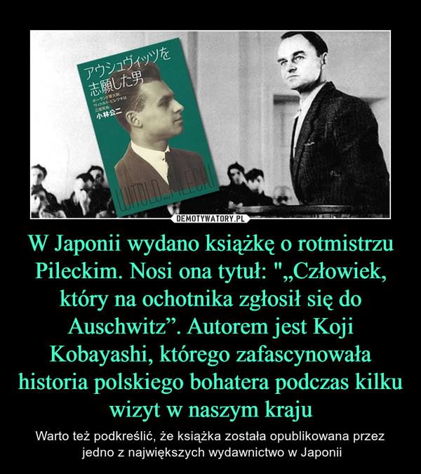 """W Japonii wydano książkę o rotmistrzu Pileckim. Nosi ona tytuł: """"""""Człowiek, który na ochotnika zgłosił się do Auschwitz"""". Autorem jest Koji Kobayashi, którego zafascynowała historia polskiego bohatera podczas kilku wizyt w naszym kraju – Warto też podkreślić, że książka została opublikowana przez jedno z największych wydawnictwo w Japonii"""