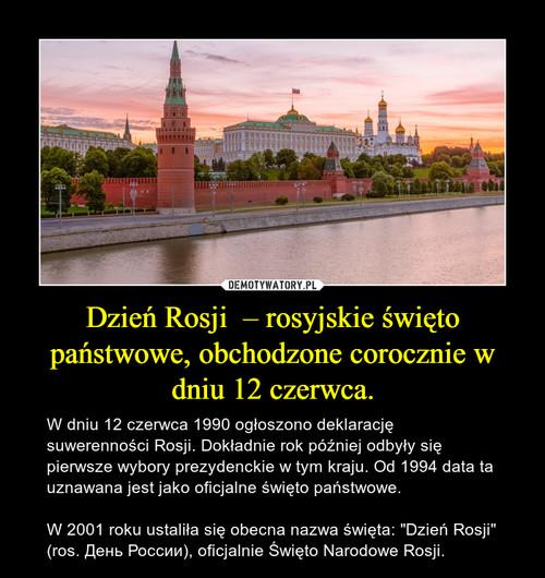 Dzień Rosji  – rosyjskie święto państwowe, obchodzone corocznie w dniu 12 czerwca.
