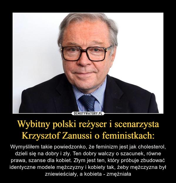 Wybitny polski reżyser i scenarzysta Krzysztof Zanussi o feministkach: – Wymyśliłem takie powiedzonko, że feminizm jest jak cholesterol, dzieli się na dobry i zły. Ten dobry walczy o szacunek, równe prawa, szanse dla kobiet. Złym jest ten, który próbuje zbudować identyczne modele mężczyzny i kobiety tak, żeby mężczyzna był zniewieściały, a kobieta - zmężniała