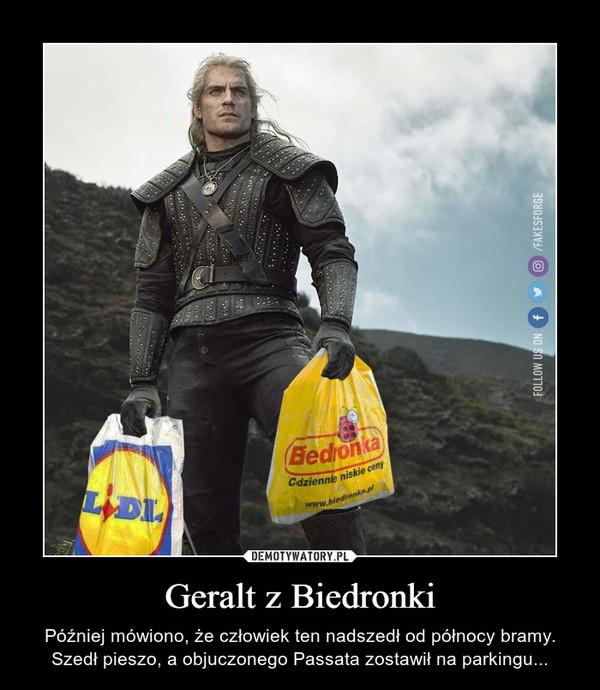 Geralt z Biedronki – Później mówiono, że człowiek ten nadszedł od północy bramy.Szedł pieszo, a objuczonego Passata zostawił na parkingu...