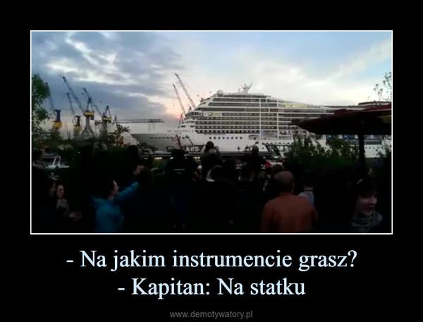 - Na jakim instrumencie grasz?- Kapitan: Na statku –