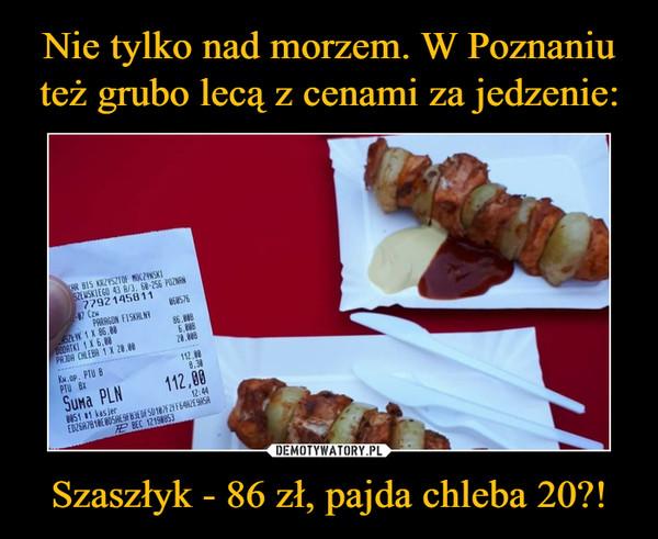 Szaszłyk - 86 zł, pajda chleba 20?! –