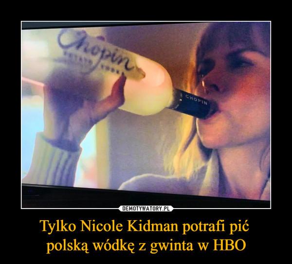 Tylko Nicole Kidman potrafi pić polską wódkę z gwinta w HBO –