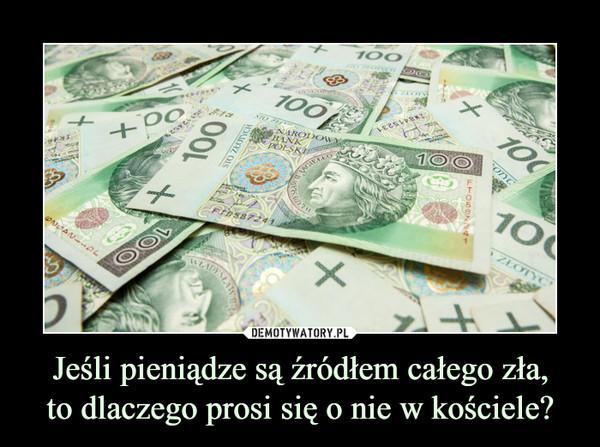 Jeśli pieniądze są źródłem całego zła,to dlaczego prosi się o nie w kościele? –