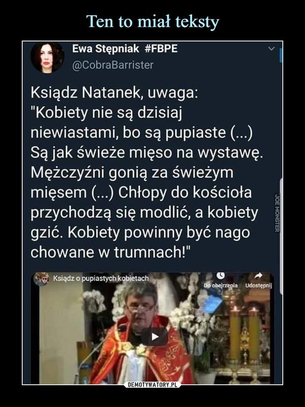 """–  Ewa Stępniak #FBPE@CobraBarristerKsiądz Natanek, uwaga:""""Kobiety nie są dzisiajniewiastami, bo są pupiaste (...)Są jak świeże mięso na wystawęMężczyźni gonią za świeżymmięsem (...) Chłopy do kościołaprzychodzą się modlić, a kobietygzić. Kobiety powinny być nagochowane w trumnach!"""""""